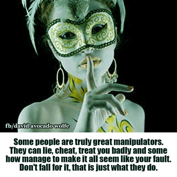 "Quote ""Some people are truly great manipulators. They can Lie, Cheat, treat your badly and somehow manage to make it all seem like your fault. Don't fall for it, that i just what they do.: by David Wolfe"