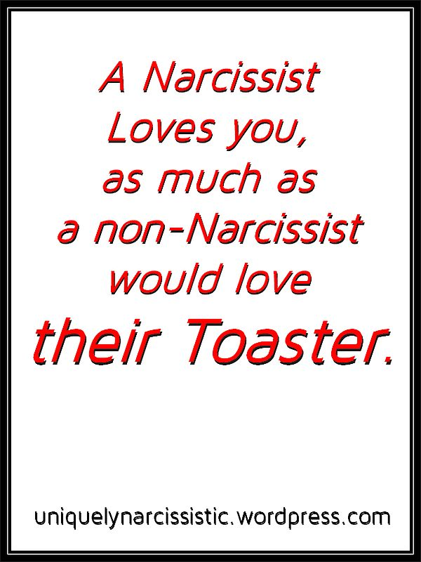 "Quote "" A Narcissist Loves you, as much as a non-Narcissist would love their Toaster."" by uniquelynarcissistic.wordpress.com"