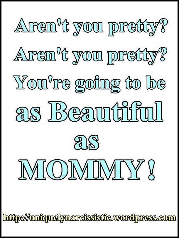 "Quote ""Aren't your pretty? Aren't you pretty? You're going to be as beautiful as MOMMY!"" Uniquely Narcissistic"