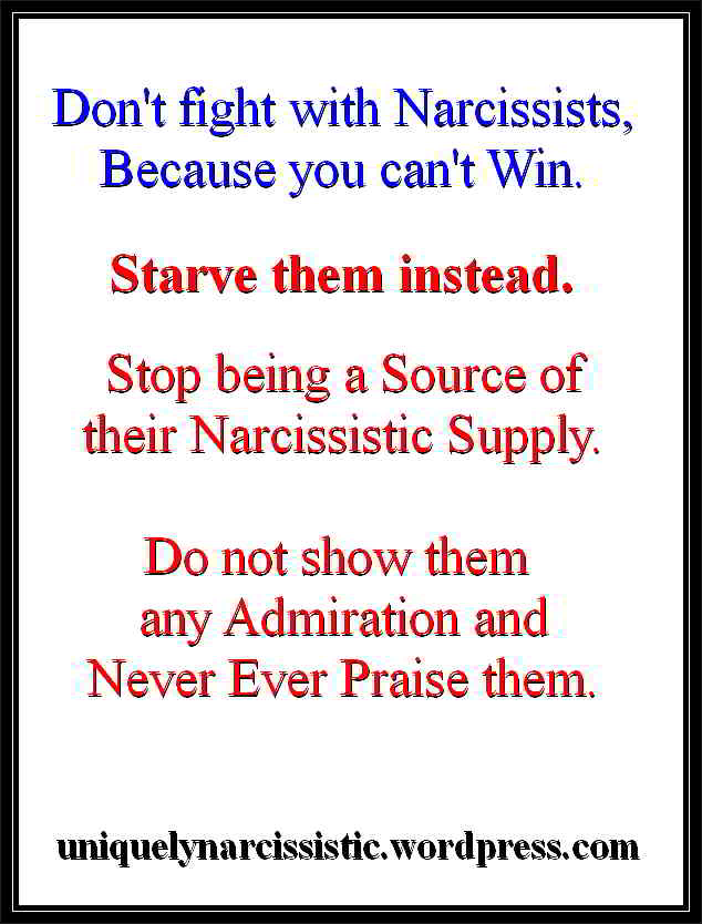 "Quote""Don't fight with Narcissists, Because you can't Win. Starve them instead. Stop being a Source of their Narcissist Supply. Do not show them any Admiration and Never Ever Praise them."" by Uniquely Narcissistic"