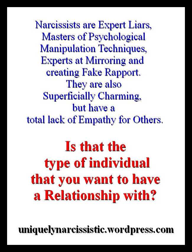 "Quote ""Narcissists are Expert Liars, Masters of Psychological Manipulation Techniques, Experts at Mirroring and creating Fake Rapport. They are also Superficially Charming, but have a total lack of Empathy for Others. Is that the type of individual that you want to have a Relationship with?"" by Uniquely Narcissistic"