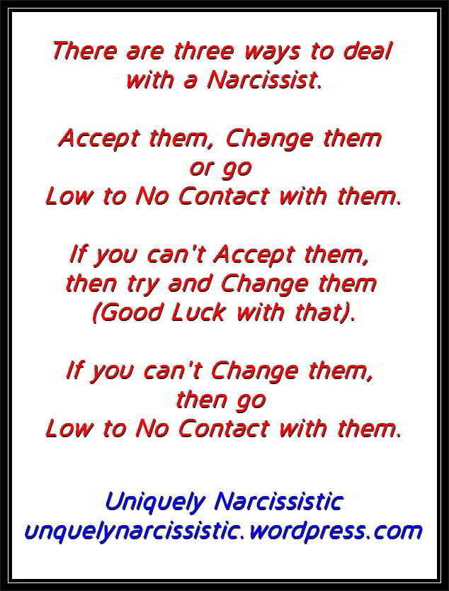 "Quote ""There are three ways to deal with a Narcissist. Accept them, Change them or go Low to No Contact with them. If you can't Accept them, then try and Change them (Good Luck with that). If you can't Change them, then go Low to No Contact with them."" by Uniquely Narcissistic"