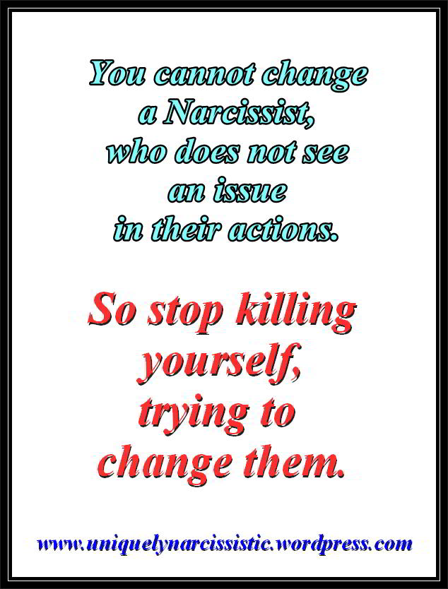 "Quote ""You cannot change a Narcissist, who does not see an issue in their actions. So stop killing yourself, trying to change them."" by www.uniquelynarcissistic.wordpress.com"
