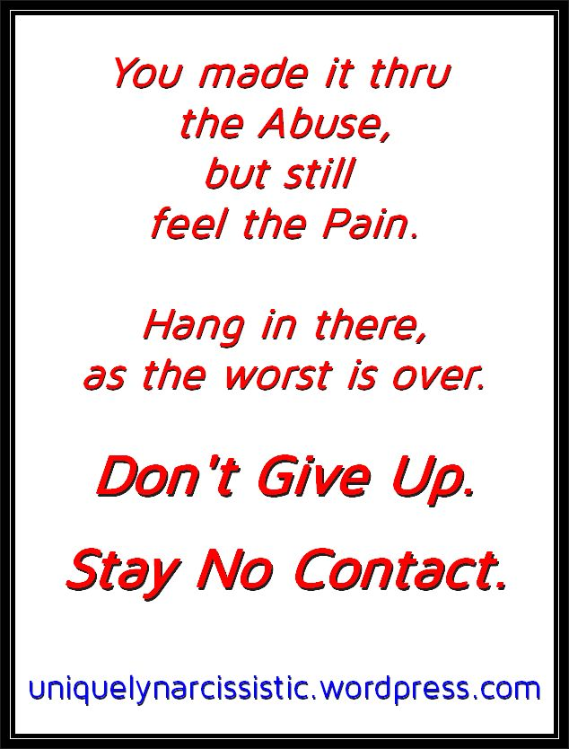 "Quote ""You made it thru the Abuse, but still feel the Pain. Hang in there, as the worst is over. Don't give up. Stay No Contact."" by uniquelynarcissistic.wordpress.com"