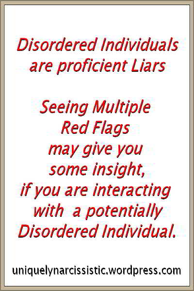 "Quote ""Disordered individuals ae Proficient Liars. Seeing Multiple Red Flags may give you some insight, if you are interacting with a portentially Disordered Individual."" uniquelynarcissistic.wordpress.com"