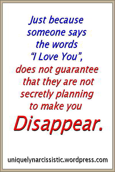 "Quote ""Just because someone says the words ""I Love You"", does not guarantee that they are not secretly planning to make you disappear."". by uniquelynarcissistic.wordpress.com"