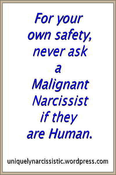 "Quote ""For your own safety, never ask a Malignant Narcissist if they are Human"". By uniquelynarcissistic.wordpress.com"