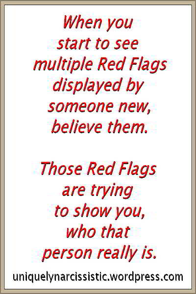 "Quote ""When you start to see multiple Red Flags displayed by someone new, believe them. Those Red Flags are trying to show you who that person really is."" by uniquelynarcissistic.wordpress.com"