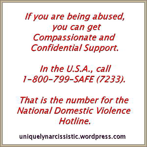 "Quote ""f you are being abused, you can get Compassionate and Confidential Support. In the U.S.A., call 1-800-799-SAFE (7233). That is the number for the National Domestic Violence Hotline."" by uniquelynarcissistic.wordpress.com"
