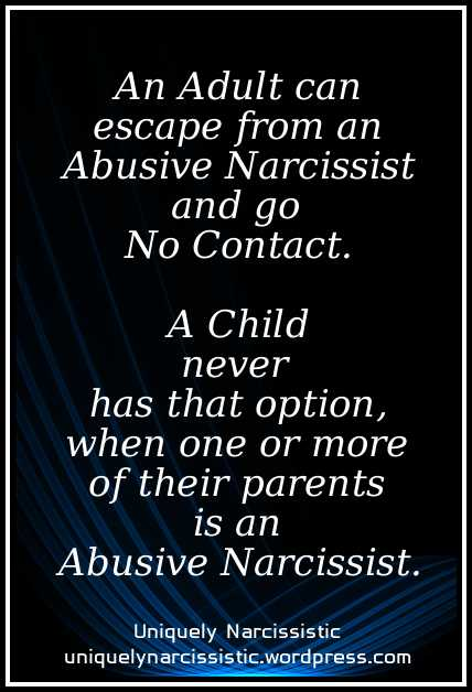 "Quote ""An Adult can escape from an Abusive Narcissist and go No Contact. A Child never has that option, when one or more of their parents is an Abusive Narcissist."" by uniquelynarcissistic.wordpress.com"
