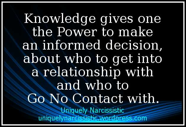 "Quote ""Knowledge gives one the Power to make an informed decision, about who to get into a relationship with and who to Go No Contact with."" by uniquelynarcissistic.wordpress.com"