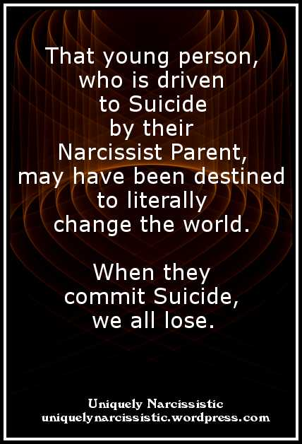 "Quote: ""That young person, who is driven to suicide by their Narcissist Parent, may have been destined to literally change the world. When they commit Suicide, we all lose."" by uniquelynarcissistic.wordpress.com"