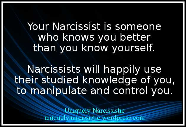 "Quote ""Your Narcissist is someone who knows you better than you know yourself. Narcissists will happily use their studied knowledge of you, to manipulate and control you."" by uniquelynarcissistic.wordpress.com"