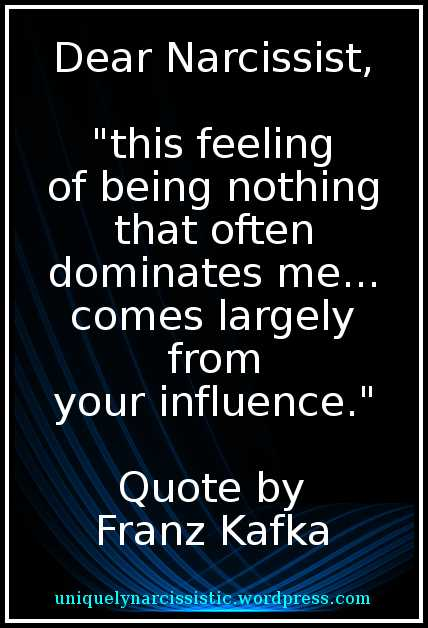 "Quote ""Dear Narcissist, this feeling of being nothing that often dominate me...comes largely from your influence."" by Franz Kafka"