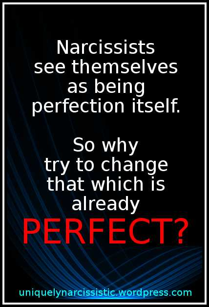 "Quote "" Narcissists see themselves as being Perfection itself...So why try to change that which is already PERFECT?"" by uniquelynarcissistic.wordpress.com"