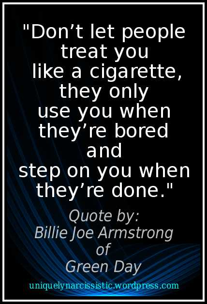 "Quote ""Don't let people treat you like a cigarette, they only use you when they're bored and step on you when they're done."" by Billy Joe Armstrong of the band Green Day"
